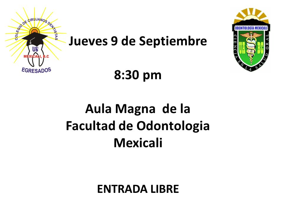 Jueves 9 de Septiembre 8:30 pm Aula Magna de la Facultad de Odontologia Mexicali ENTRADA LIBRE