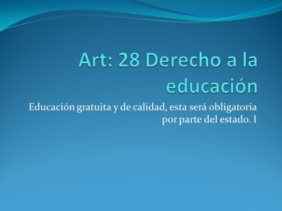 Educación gratuita y de calidad, esta será obligatoria por parte del estado. I