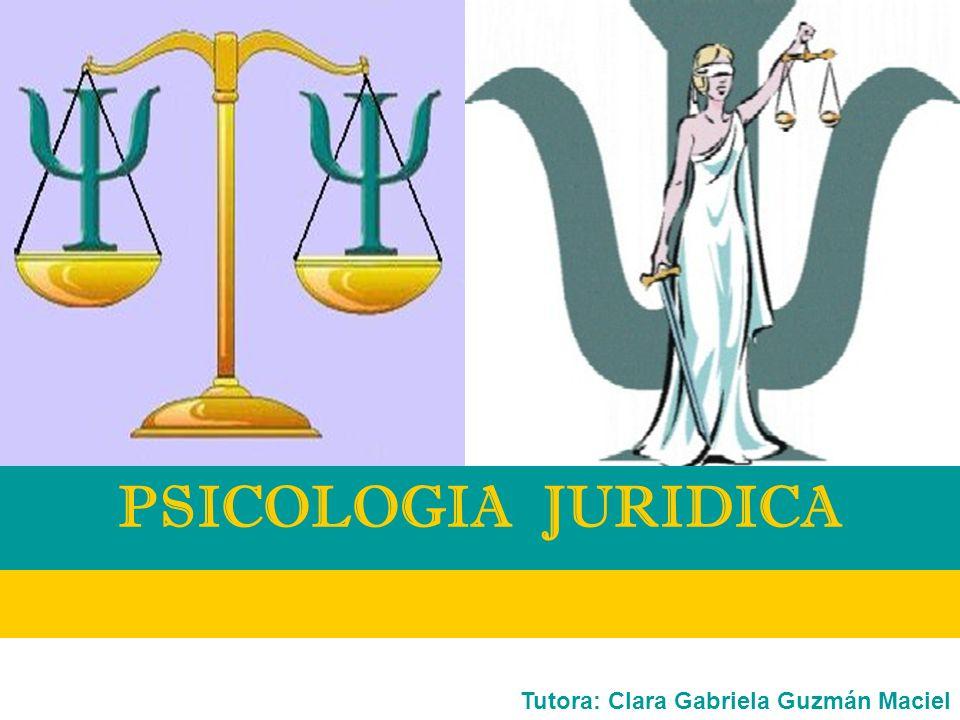PSICOLOGIA JURIDICA Tutora: Clara Gabriela Guzmán Maciel