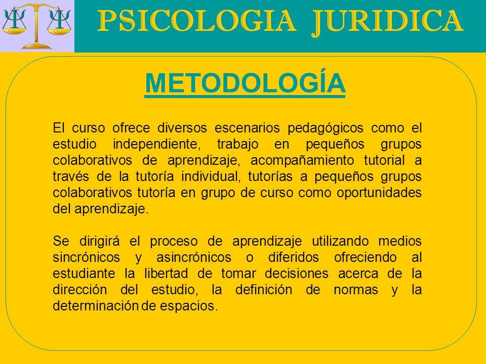 PSICOLOGIA JURIDICA METODOLOGÍA El curso ofrece diversos escenarios pedagógicos como el estudio independiente, trabajo en pequeños grupos colaborativo