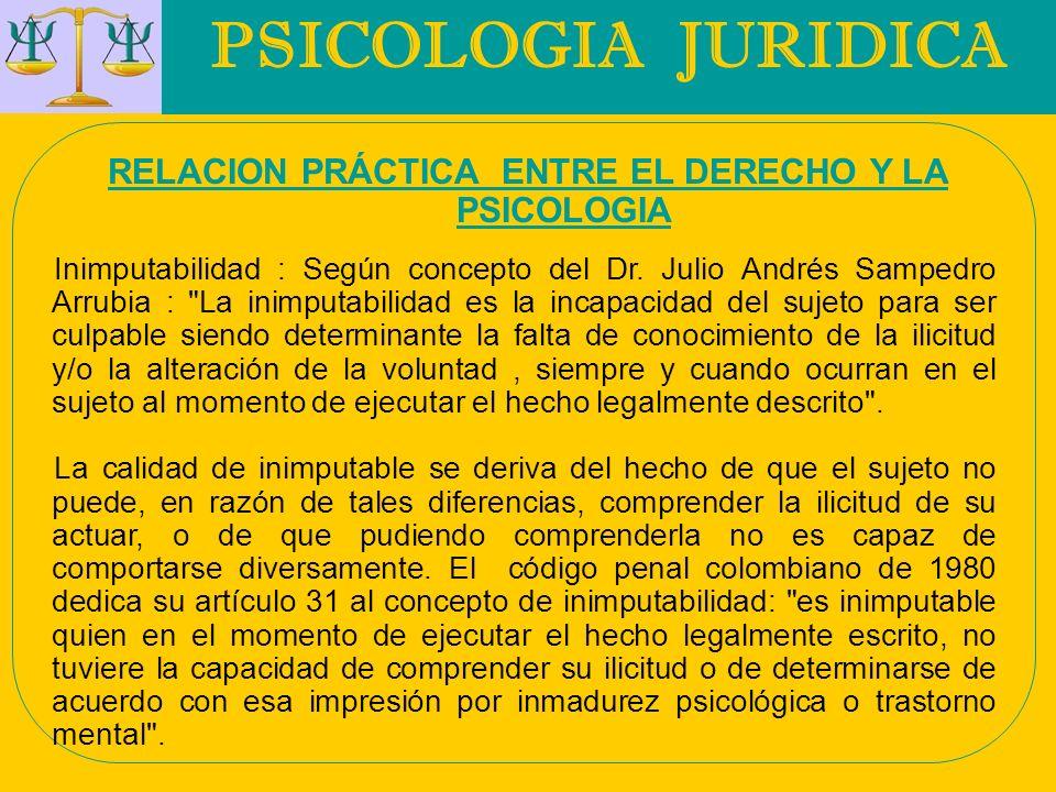 PSICOLOGIA JURIDICA RELACION PRÁCTICA ENTRE EL DERECHO Y LA PSICOLOGIA Inimputabilidad : Según concepto del Dr. Julio Andrés Sampedro Arrubia :