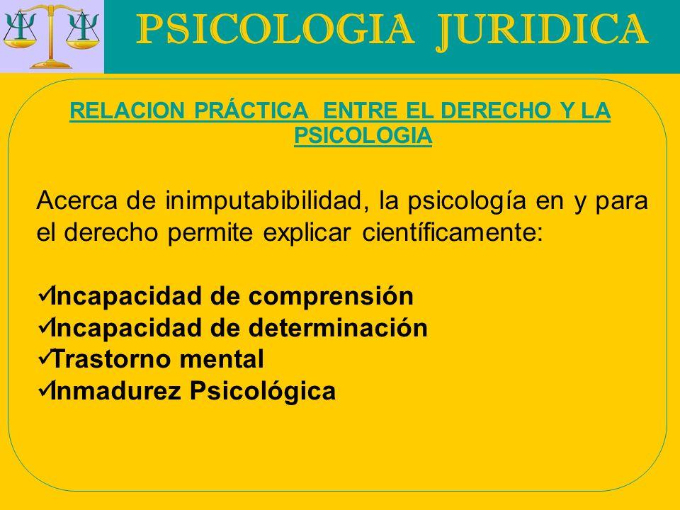 PSICOLOGIA JURIDICA RELACION PRÁCTICA ENTRE EL DERECHO Y LA PSICOLOGIA Acerca de inimputabibilidad, la psicología en y para el derecho permite explica