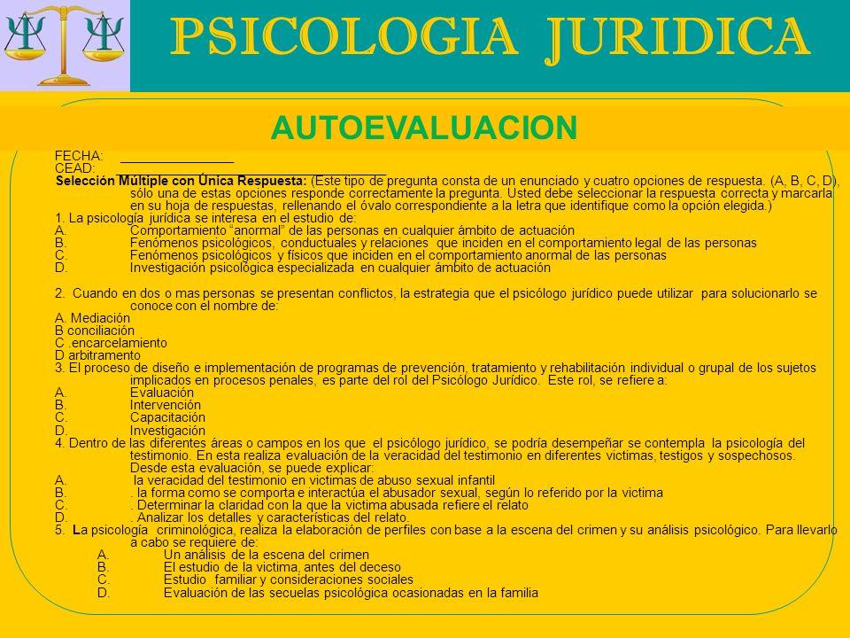 PSICOLOGIA JURIDICA AUTOEVALUACION FECHA: ________________ CEAD: ______________________________________ Selección Múltiple con Única Respuesta: (Este