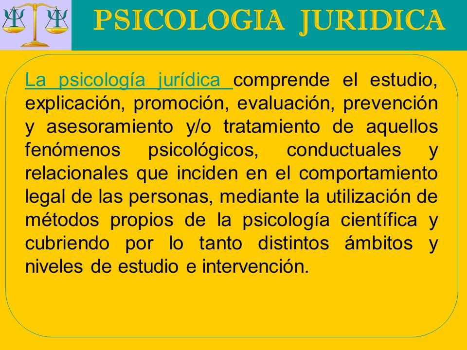 PSICOLOGIA JURIDICA La psicología jurídica La psicología jurídica comprende el estudio, explicación, promoción, evaluación, prevención y asesoramiento