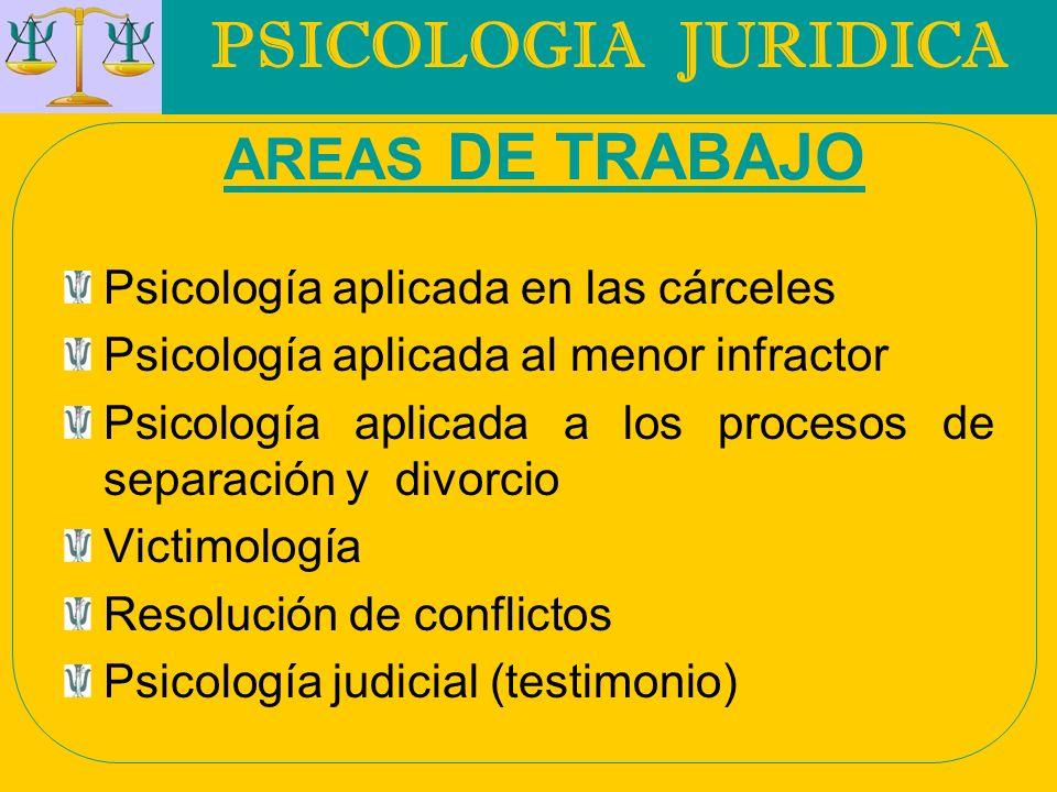 PSICOLOGIA JURIDICA AREAS DE TRABAJO Psicología aplicada en las cárceles Psicología aplicada al menor infractor Psicología aplicada a los procesos de
