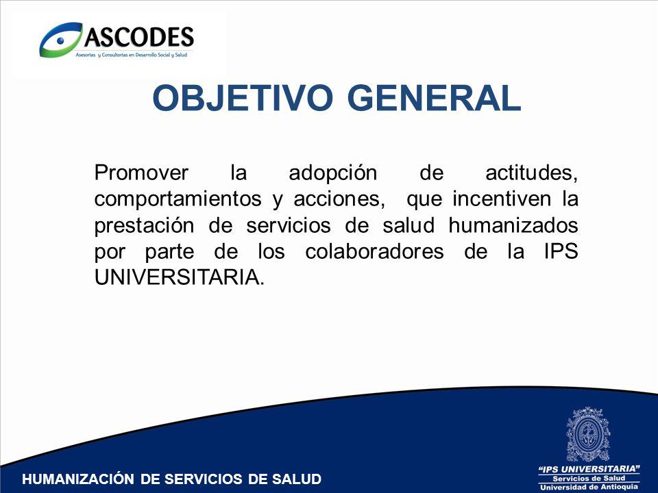 OBJETIVO GENERAL Promover la adopción de actitudes, comportamientos y acciones, que incentiven la prestación de servicios de salud humanizados por par