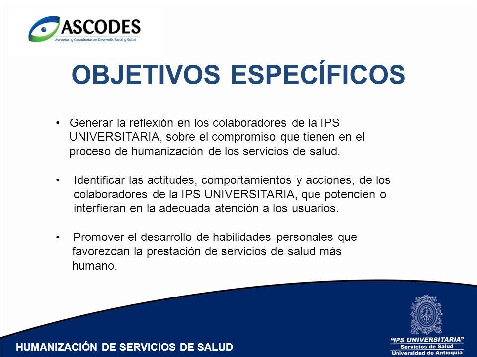 OBJETIVOS ESPECÍFICOS Generar la reflexión en los colaboradores de la IPS UNIVERSITARIA, sobre el compromiso que tienen en el proceso de humanización de los servicios de salud.