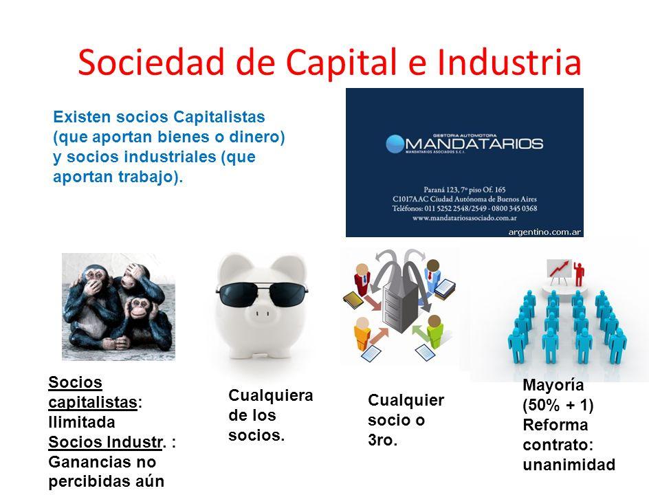 Sociedad de Capital e Industria Existen socios Capitalistas (que aportan bienes o dinero) y socios industriales (que aportan trabajo). Cualquiera de l