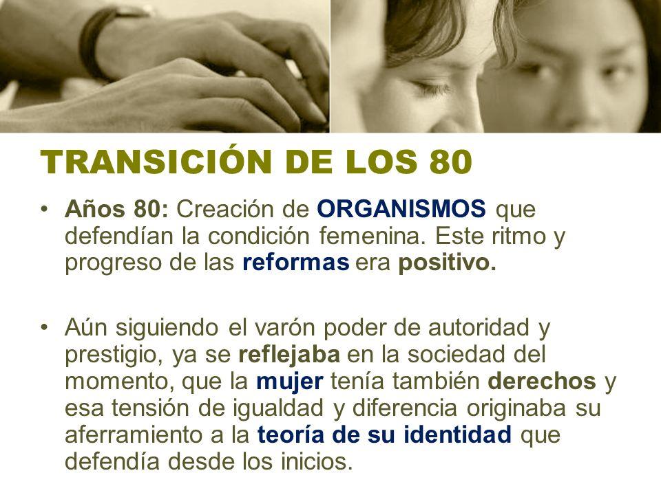 TRANSICIÓN DE LOS 80 Años 80: Creación de ORGANISMOS que defendían la condición femenina. Este ritmo y progreso de las reformas era positivo. Aún sigu