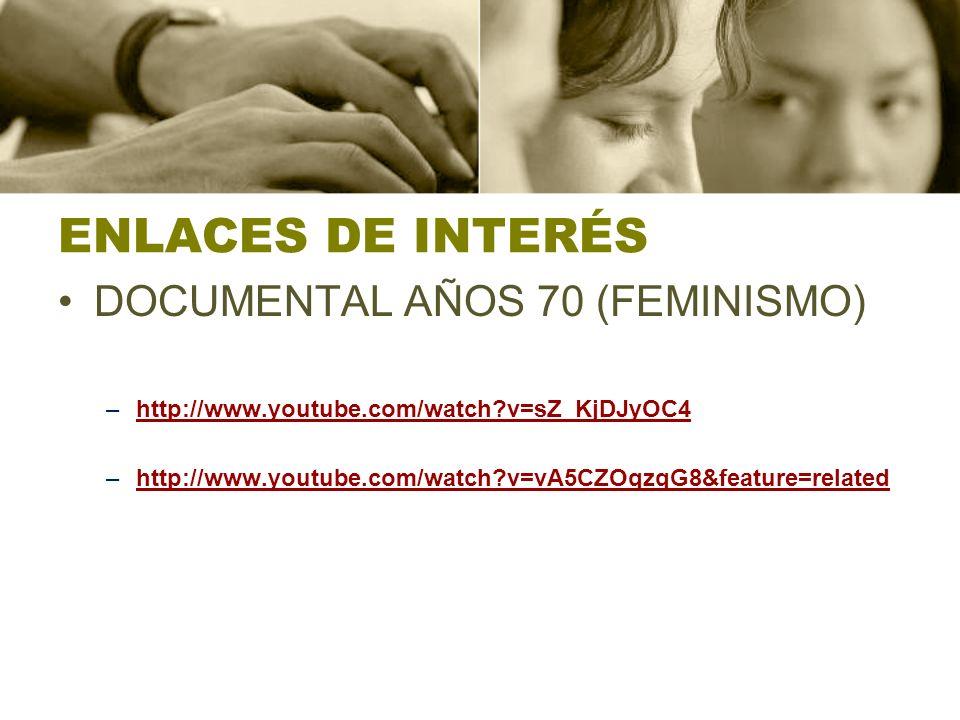 ENLACES DE INTERÉS DOCUMENTAL AÑOS 70 (FEMINISMO) –http://www.youtube.com/watch?v=sZ_KjDJyOC4http://www.youtube.com/watch?v=sZ_KjDJyOC4 –http://www.youtube.com/watch?v=vA5CZOqzqG8&feature=relatedhttp://www.youtube.com/watch?v=vA5CZOqzqG8&feature=related