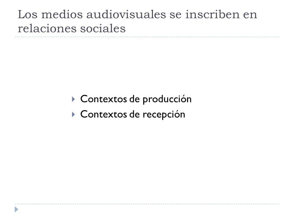 Los medios audiovisuales se inscriben en relaciones sociales Contextos de producción Contextos de recepción