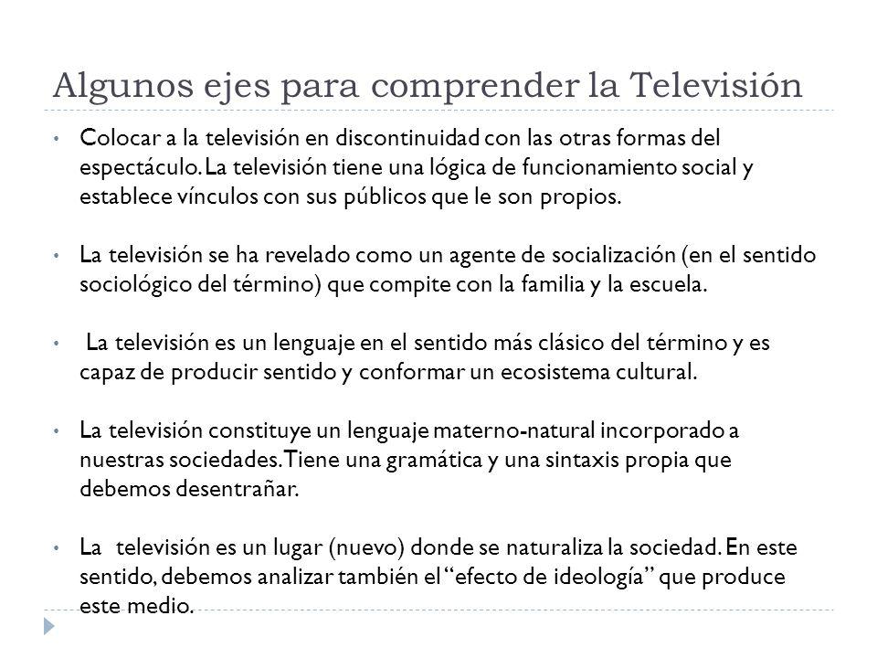 Algunos ejes para comprender la Televisión Colocar a la televisión en discontinuidad con las otras formas del espectáculo. La televisión tiene una lóg