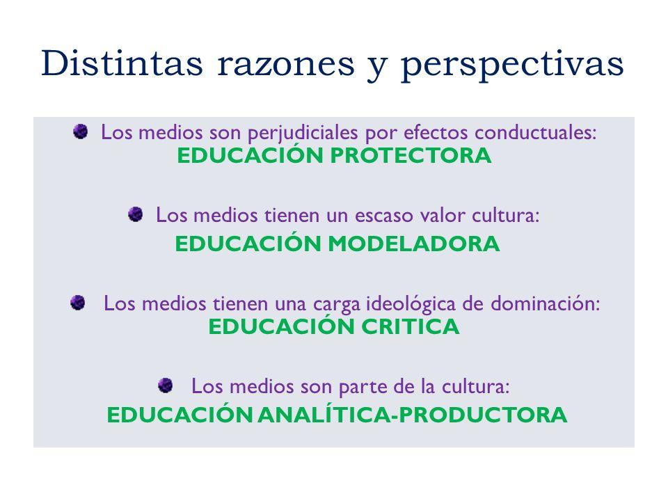 Distintas razones y perspectivas Los medios son perjudiciales por efectos conductuales: EDUCACIÓN PROTECTORA Los medios tienen un escaso valor cultura
