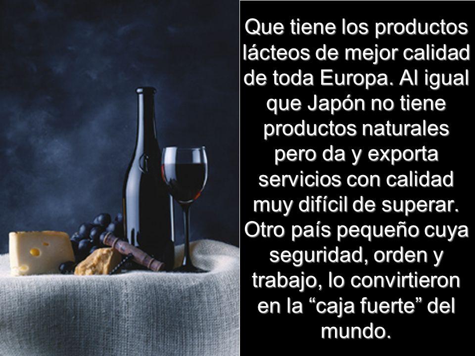 Que tiene los productos lácteos de mejor calidad de toda Europa. Al igual que Japón no tiene productos naturales pero da y exporta servicios con calid