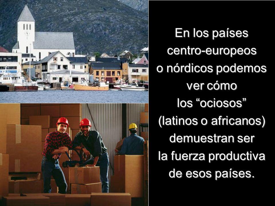 En los países centro-europeos o nórdicos podemos ver cómo los ociosos (latinos o africanos) demuestran ser la fuerza productiva de esos países.