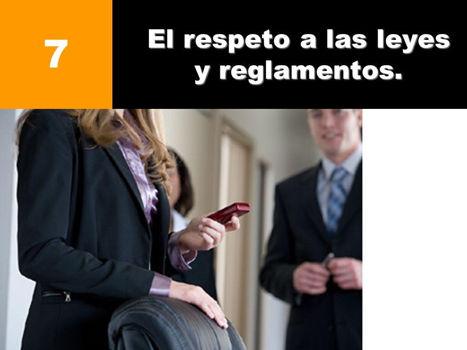 El respeto a las leyes y reglamentos. 7