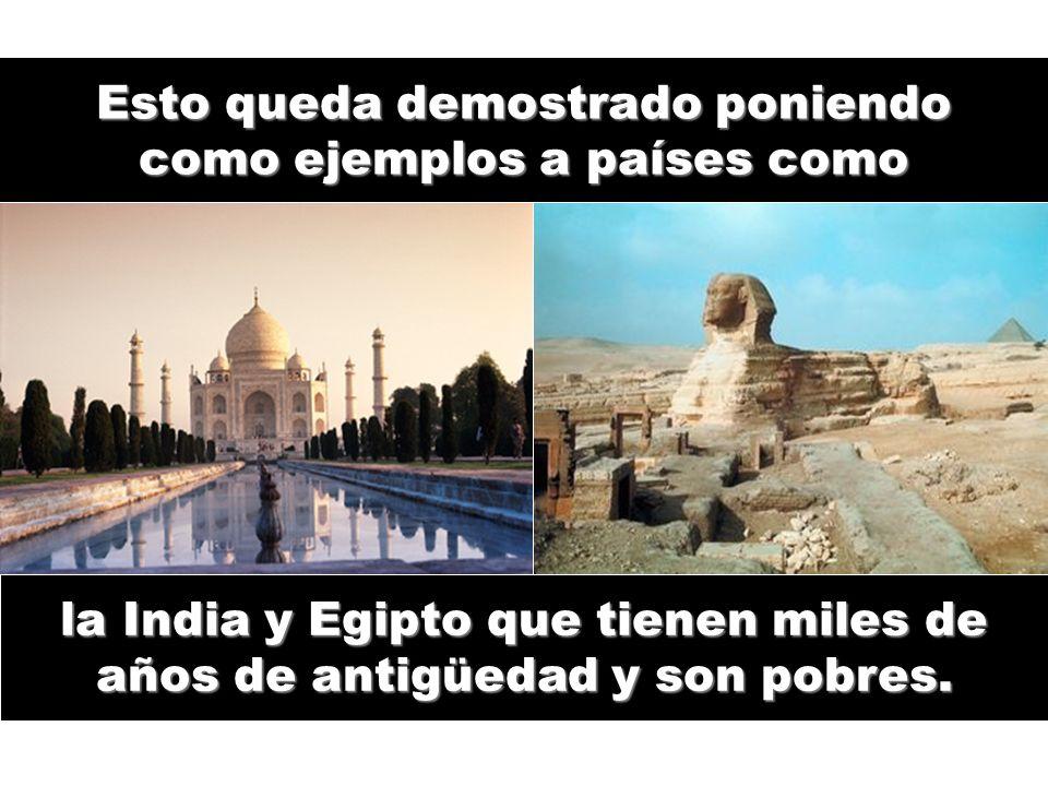 Esto queda demostrado poniendo como ejemplos a países como la India y Egipto que tienen miles de años de antigüedad y son pobres.