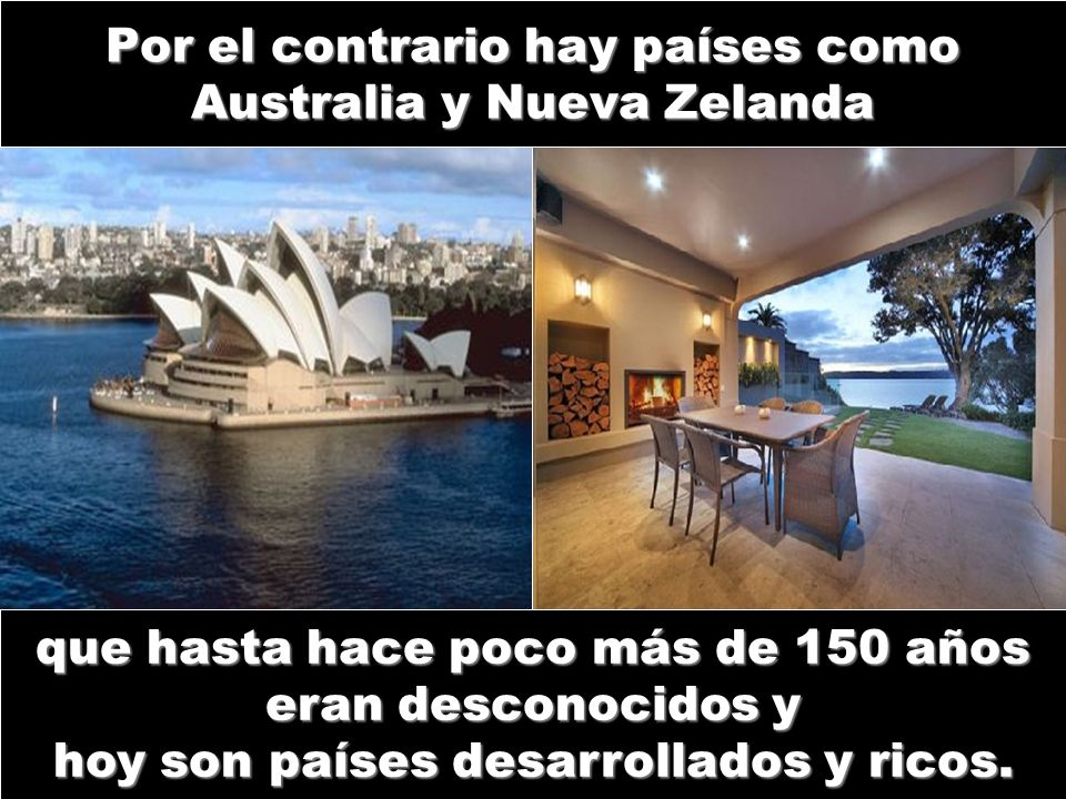 Por el contrario hay países como Australia y Nueva Zelanda que hasta hace poco más de 150 años eran desconocidos y hoy son países desarrollados y rico