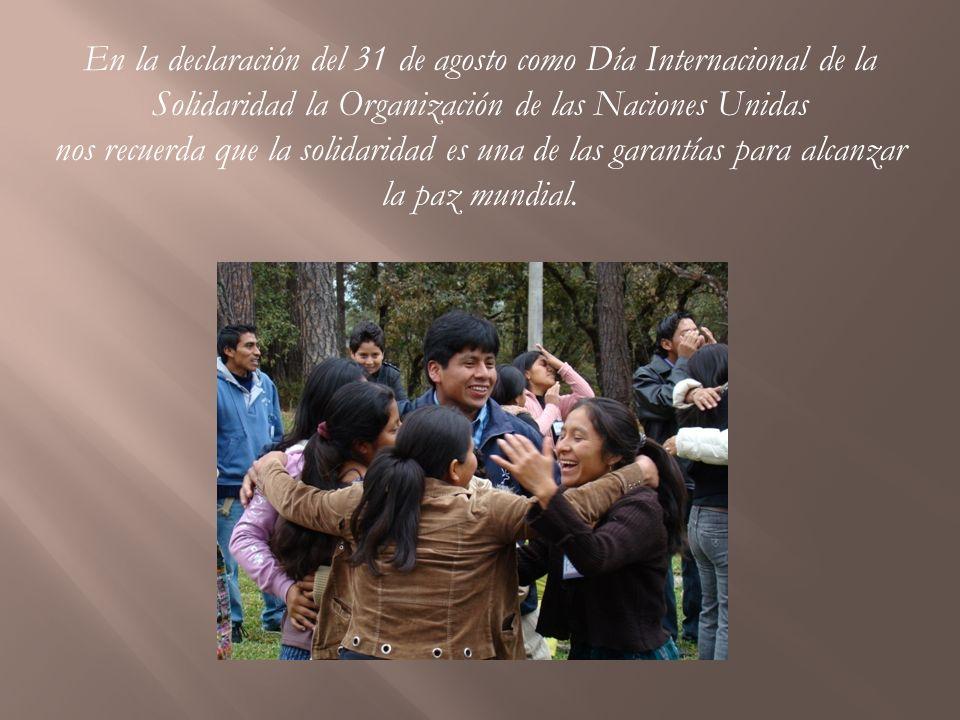 En la declaración del 31 de agosto como Día Internacional de la Solidaridad la Organización de las Naciones Unidas nos recuerda que la solidaridad es