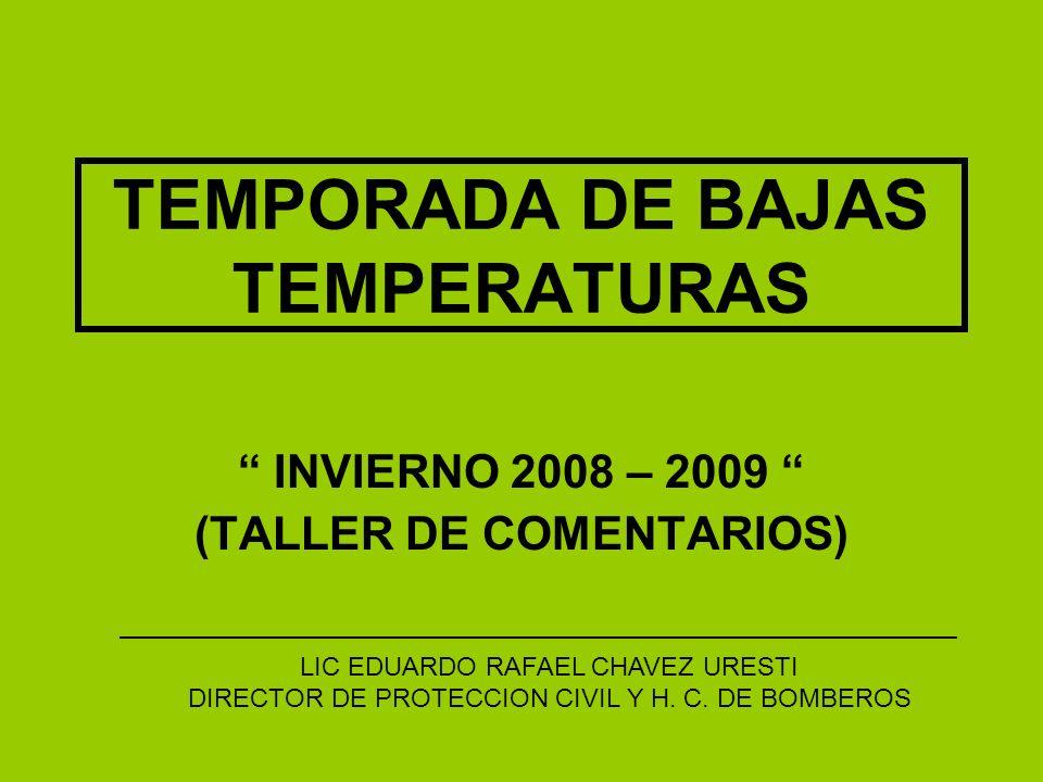 TEMPORADA DE BAJAS TEMPERATURAS INVIERNO 2008 – 2009 (TALLER DE COMENTARIOS) LIC EDUARDO RAFAEL CHAVEZ URESTI DIRECTOR DE PROTECCION CIVIL Y H.
