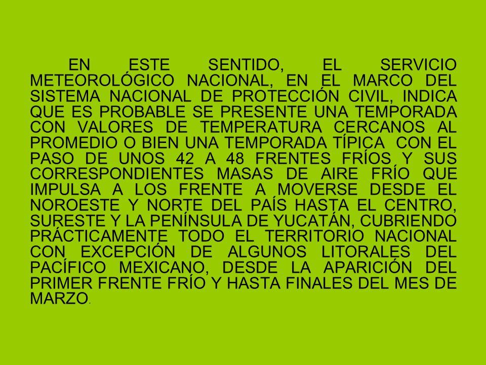 EN ESTE SENTIDO, EL SERVICIO METEOROLÓGICO NACIONAL, EN EL MARCO DEL SISTEMA NACIONAL DE PROTECCIÓN CIVIL, INDICA QUE ES PROBABLE SE PRESENTE UNA TEMPORADA CON VALORES DE TEMPERATURA CERCANOS AL PROMEDIO O BIEN UNA TEMPORADA TÍPICA CON EL PASO DE UNOS 42 A 48 FRENTES FRÍOS Y SUS CORRESPONDIENTES MASAS DE AIRE FRÍO QUE IMPULSA A LOS FRENTE A MOVERSE DESDE EL NOROESTE Y NORTE DEL PAÍS HASTA EL CENTRO, SURESTE Y LA PENÍNSULA DE YUCATÁN, CUBRIENDO PRÁCTICAMENTE TODO EL TERRITORIO NACIONAL CON EXCEPCIÓN DE ALGUNOS LITORALES DEL PACÍFICO MEXICANO, DESDE LA APARICIÓN DEL PRIMER FRENTE FRÍO Y HASTA FINALES DEL MES DE MARZO.