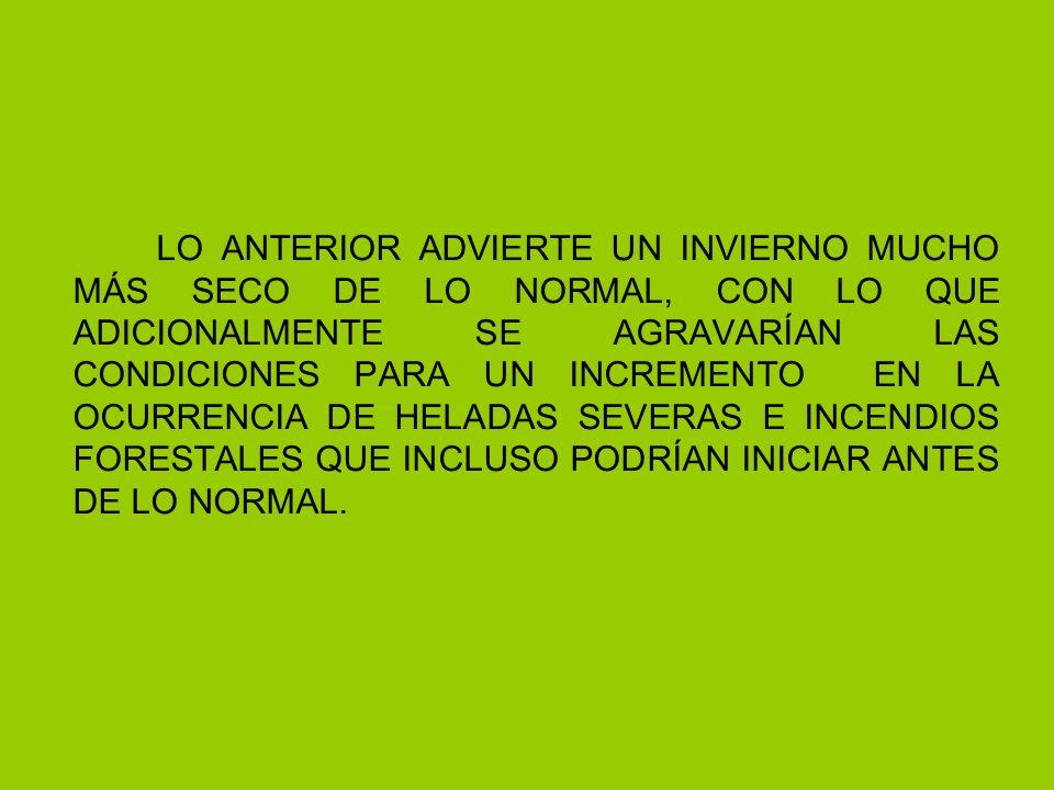 LO ANTERIOR ADVIERTE UN INVIERNO MUCHO MÁS SECO DE LO NORMAL, CON LO QUE ADICIONALMENTE SE AGRAVARÍAN LAS CONDICIONES PARA UN INCREMENTO EN LA OCURRENCIA DE HELADAS SEVERAS E INCENDIOS FORESTALES QUE INCLUSO PODRÍAN INICIAR ANTES DE LO NORMAL.