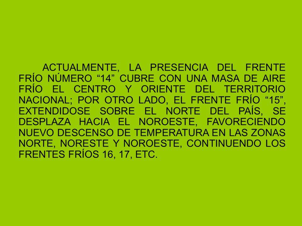 ACTUALMENTE, LA PRESENCIA DEL FRENTE FRÍO NÚMERO 14 CUBRE CON UNA MASA DE AIRE FRÍO EL CENTRO Y ORIENTE DEL TERRITORIO NACIONAL; POR OTRO LADO, EL FRENTE FRÍO 15, EXTENDIDOSE SOBRE EL NORTE DEL PAÍS, SE DESPLAZA HACIA EL NOROESTE, FAVORECIENDO NUEVO DESCENSO DE TEMPERATURA EN LAS ZONAS NORTE, NORESTE Y NOROESTE, CONTINUENDO LOS FRENTES FRÍOS 16, 17, ETC.