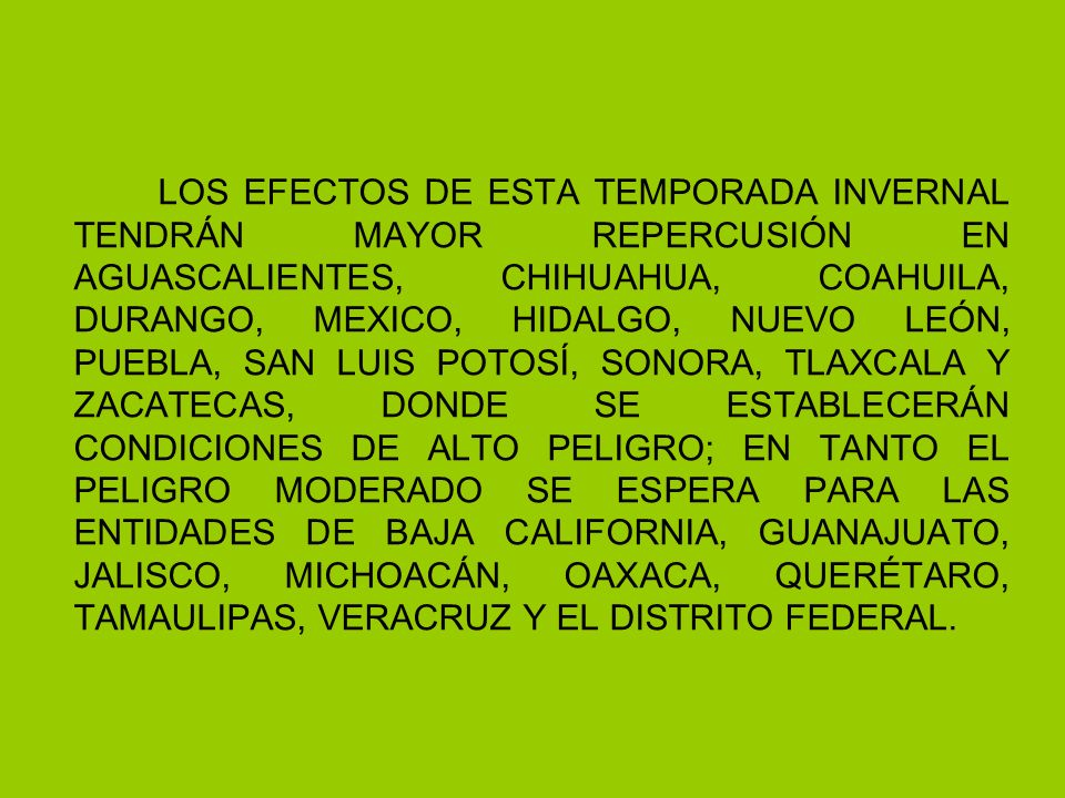 LOS EFECTOS DE ESTA TEMPORADA INVERNAL TENDRÁN MAYOR REPERCUSIÓN EN AGUASCALIENTES, CHIHUAHUA, COAHUILA, DURANGO, MEXICO, HIDALGO, NUEVO LEÓN, PUEBLA, SAN LUIS POTOSÍ, SONORA, TLAXCALA Y ZACATECAS, DONDE SE ESTABLECERÁN CONDICIONES DE ALTO PELIGRO; EN TANTO EL PELIGRO MODERADO SE ESPERA PARA LAS ENTIDADES DE BAJA CALIFORNIA, GUANAJUATO, JALISCO, MICHOACÁN, OAXACA, QUERÉTARO, TAMAULIPAS, VERACRUZ Y EL DISTRITO FEDERAL.