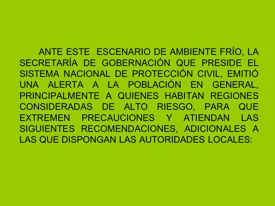 ANTE ESTE ESCENARIO DE AMBIENTE FRÍO, LA SECRETARÍA DE GOBERNACIÓN QUE PRESIDE EL SISTEMA NACIONAL DE PROTECCIÓN CIVIL, EMITIÓ UNA ALERTA A LA POBLACIÓN EN GENERAL, PRINCIPALMENTE A QUIENES HABITAN REGIONES CONSIDERADAS DE ALTO RIESGO, PARA QUE EXTREMEN PRECAUCIONES Y ATIENDAN LAS SIGUIENTES RECOMENDACIONES, ADICIONALES A LAS QUE DISPONGAN LAS AUTORIDADES LOCALES: