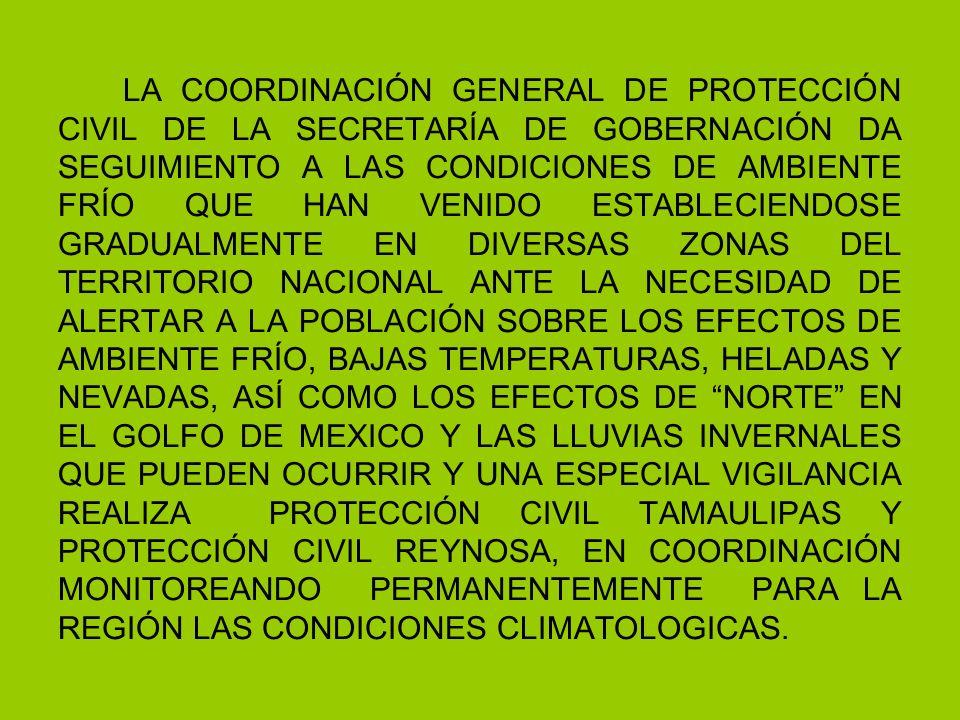 LA COORDINACIÓN GENERAL DE PROTECCIÓN CIVIL DE LA SECRETARÍA DE GOBERNACIÓN DA SEGUIMIENTO A LAS CONDICIONES DE AMBIENTE FRÍO QUE HAN VENIDO ESTABLECIENDOSE GRADUALMENTE EN DIVERSAS ZONAS DEL TERRITORIO NACIONAL ANTE LA NECESIDAD DE ALERTAR A LA POBLACIÓN SOBRE LOS EFECTOS DE AMBIENTE FRÍO, BAJAS TEMPERATURAS, HELADAS Y NEVADAS, ASÍ COMO LOS EFECTOS DE NORTE EN EL GOLFO DE MEXICO Y LAS LLUVIAS INVERNALES QUE PUEDEN OCURRIR Y UNA ESPECIAL VIGILANCIA REALIZA PROTECCIÓN CIVIL TAMAULIPAS Y PROTECCIÓN CIVIL REYNOSA, EN COORDINACIÓN MONITOREANDO PERMANENTEMENTE PARA LA REGIÓN LAS CONDICIONES CLIMATOLOGICAS.