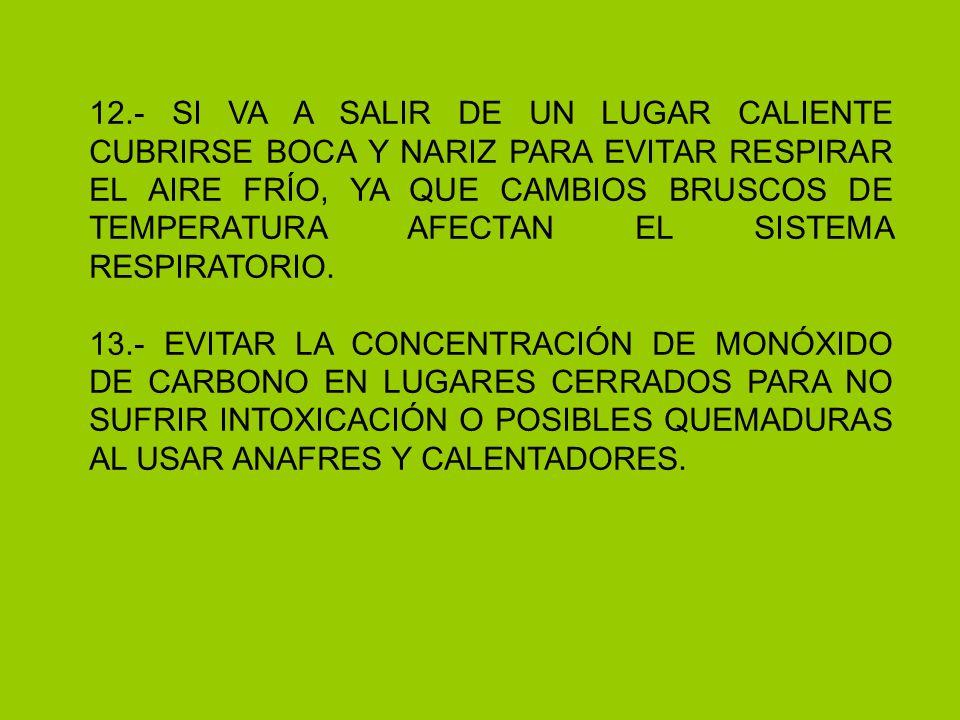 12.- SI VA A SALIR DE UN LUGAR CALIENTE CUBRIRSE BOCA Y NARIZ PARA EVITAR RESPIRAR EL AIRE FRÍO, YA QUE CAMBIOS BRUSCOS DE TEMPERATURA AFECTAN EL SISTEMA RESPIRATORIO.