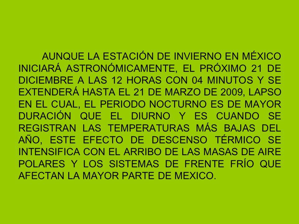 AUNQUE LA ESTACIÓN DE INVIERNO EN MÉXICO INICIARÁ ASTRONÓMICAMENTE, EL PRÓXIMO 21 DE DICIEMBRE A LAS 12 HORAS CON 04 MINUTOS Y SE EXTENDERÁ HASTA EL 21 DE MARZO DE 2009, LAPSO EN EL CUAL, EL PERIODO NOCTURNO ES DE MAYOR DURACIÓN QUE EL DIURNO Y ES CUANDO SE REGISTRAN LAS TEMPERATURAS MÁS BAJAS DEL AÑO, ESTE EFECTO DE DESCENSO TÉRMICO SE INTENSIFICA CON EL ARRIBO DE LAS MASAS DE AIRE POLARES Y LOS SISTEMAS DE FRENTE FRÍO QUE AFECTAN LA MAYOR PARTE DE MEXICO.