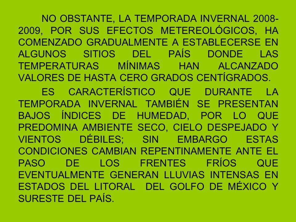 NO OBSTANTE, LA TEMPORADA INVERNAL 2008- 2009, POR SUS EFECTOS METEREOLÓGICOS, HA COMENZADO GRADUALMENTE A ESTABLECERSE EN ALGUNOS SITIOS DEL PAÍS DONDE LAS TEMPERATURAS MÍNIMAS HAN ALCANZADO VALORES DE HASTA CERO GRADOS CENTÍGRADOS.