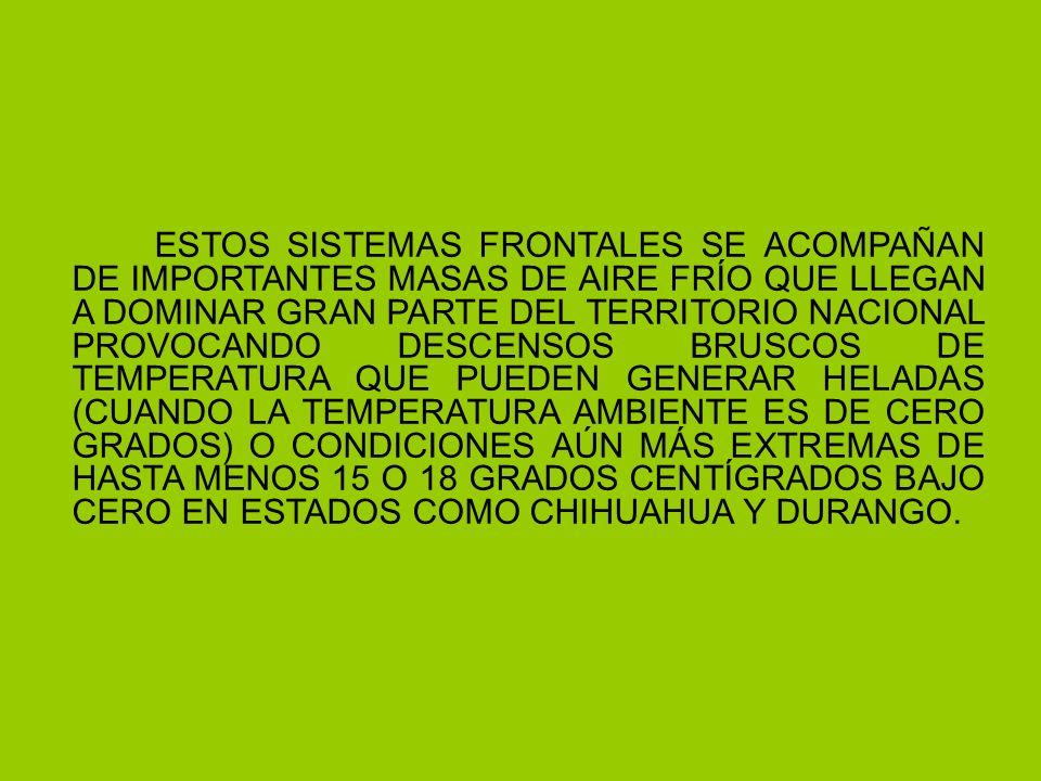 ESTOS SISTEMAS FRONTALES SE ACOMPAÑAN DE IMPORTANTES MASAS DE AIRE FRÍO QUE LLEGAN A DOMINAR GRAN PARTE DEL TERRITORIO NACIONAL PROVOCANDO DESCENSOS BRUSCOS DE TEMPERATURA QUE PUEDEN GENERAR HELADAS (CUANDO LA TEMPERATURA AMBIENTE ES DE CERO GRADOS) O CONDICIONES AÚN MÁS EXTREMAS DE HASTA MENOS 15 O 18 GRADOS CENTÍGRADOS BAJO CERO EN ESTADOS COMO CHIHUAHUA Y DURANGO.
