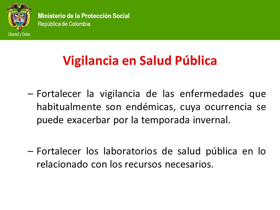 Ministerio de la Protección Social República de Colombia Vigilancia en Salud Pública –Fortalecer la vigilancia de las enfermedades que habitualmente son endémicas, cuya ocurrencia se puede exacerbar por la temporada invernal.