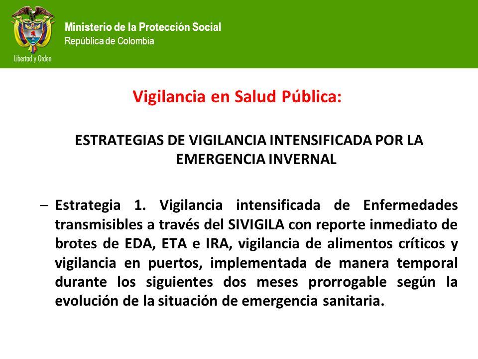 Ministerio de la Protección Social República de Colombia Vigilancia en Salud Pública: ESTRATEGIAS DE VIGILANCIA INTENSIFICADA POR LA EMERGENCIA INVERNAL –Estrategia 1.