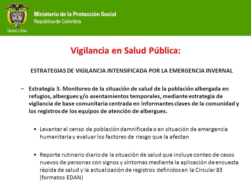 Ministerio de la Protección Social República de Colombia Vigilancia en Salud Pública: ESTRATEGIAS DE VIGILANCIA INTENSIFICADA POR LA EMERGENCIA INVERNAL –Estrategia 3.