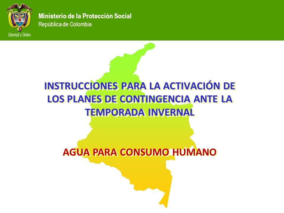 Ministerio de la Protección Social República de Colombia INSTRUCCIONES PARA LA ACTIVACIÓN DE LOS PLANES DE CONTINGENCIA ANTE LA TEMPORADA INVERNAL AGUA PARA CONSUMO HUMANO INSTRUCCIONES PARA LA ACTIVACIÓN DE LOS PLANES DE CONTINGENCIA ANTE LA TEMPORADA INVERNAL AGUA PARA CONSUMO HUMANO