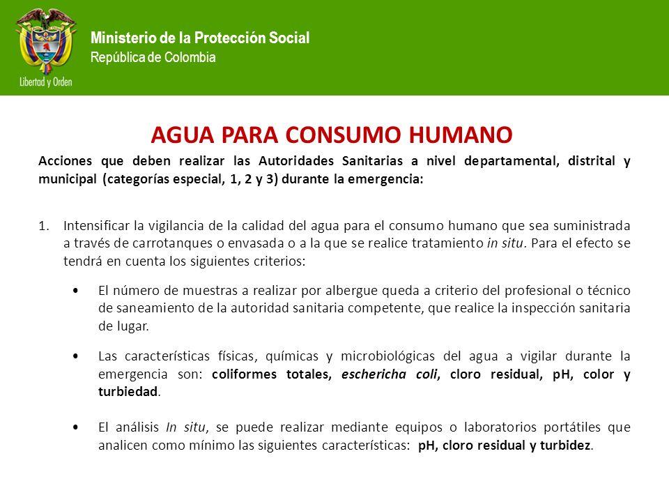 Ministerio de la Protección Social República de Colombia AGUA PARA CONSUMO HUMANO Acciones que deben realizar las Autoridades Sanitarias a nivel departamental, distrital y municipal (categorías especial, 1, 2 y 3) durante la emergencia: 1.