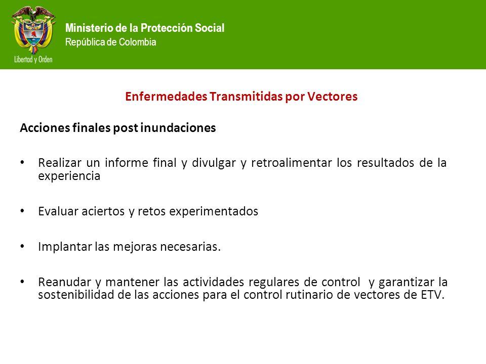 Ministerio de la Protección Social República de Colombia Acciones finales post inundaciones Realizar un informe final y divulgar y retroalimentar los resultados de la experiencia Evaluar aciertos y retos experimentados Implantar las mejoras necesarias.