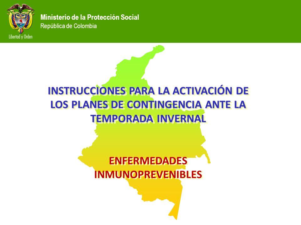 Ministerio de la Protección Social República de Colombia INSTRUCCIONES PARA LA ACTIVACIÓN DE LOS PLANES DE CONTINGENCIA ANTE LA TEMPORADA INVERNAL ENFERMEDADES INMUNOPREVENIBLES INSTRUCCIONES PARA LA ACTIVACIÓN DE LOS PLANES DE CONTINGENCIA ANTE LA TEMPORADA INVERNAL ENFERMEDADES INMUNOPREVENIBLES