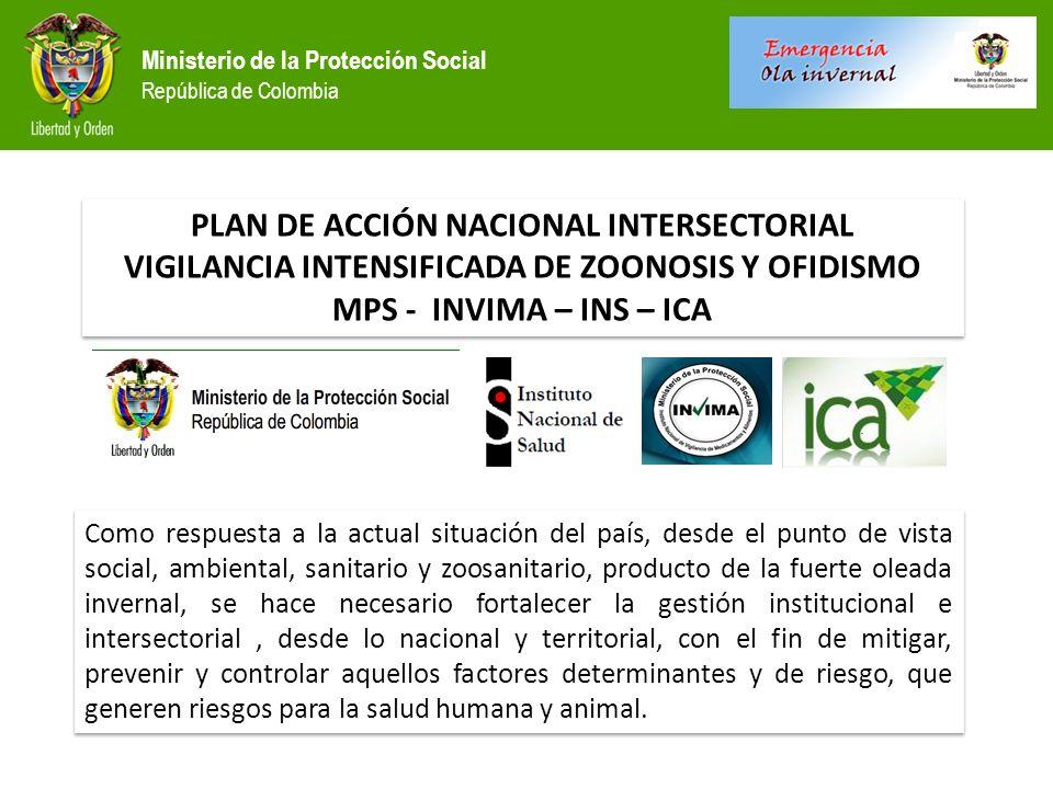 Ministerio de la Protección Social República de Colombia PLAN DE ACCIÓN NACIONAL INTERSECTORIAL VIGILANCIA INTENSIFICADA DE ZOONOSIS Y OFIDISMO MPS - INVIMA – INS – ICA PLAN DE ACCIÓN NACIONAL INTERSECTORIAL VIGILANCIA INTENSIFICADA DE ZOONOSIS Y OFIDISMO MPS - INVIMA – INS – ICA Como respuesta a la actual situación del país, desde el punto de vista social, ambiental, sanitario y zoosanitario, producto de la fuerte oleada invernal, se hace necesario fortalecer la gestión institucional e intersectorial, desde lo nacional y territorial, con el fin de mitigar, prevenir y controlar aquellos factores determinantes y de riesgo, que generen riesgos para la salud humana y animal.