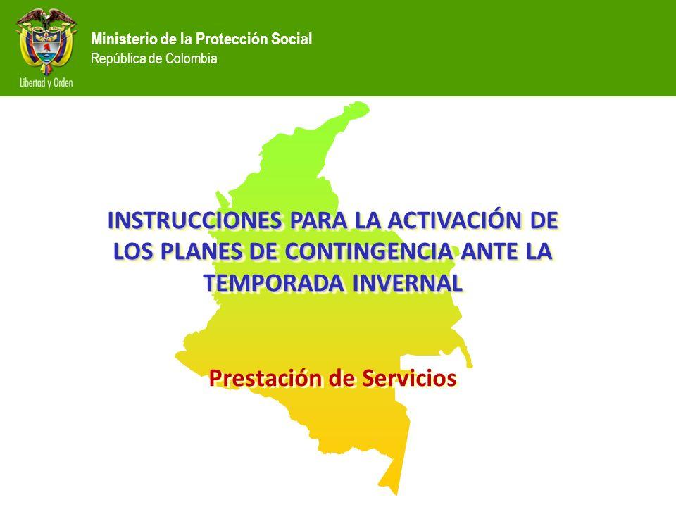 Ministerio de la Protección Social República de Colombia INSTRUCCIONES PARA LA ACTIVACIÓN DE LOS PLANES DE CONTINGENCIA ANTE LA TEMPORADA INVERNAL Prestación de Servicios INSTRUCCIONES PARA LA ACTIVACIÓN DE LOS PLANES DE CONTINGENCIA ANTE LA TEMPORADA INVERNAL Prestación de Servicios