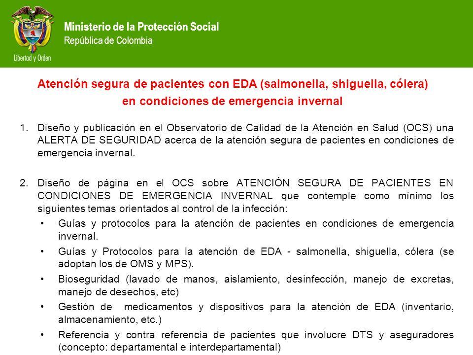 Ministerio de la Protección Social República de Colombia 1.Diseño y publicación en el Observatorio de Calidad de la Atención en Salud (OCS) una ALERTA DE SEGURIDAD acerca de la atención segura de pacientes en condiciones de emergencia invernal.