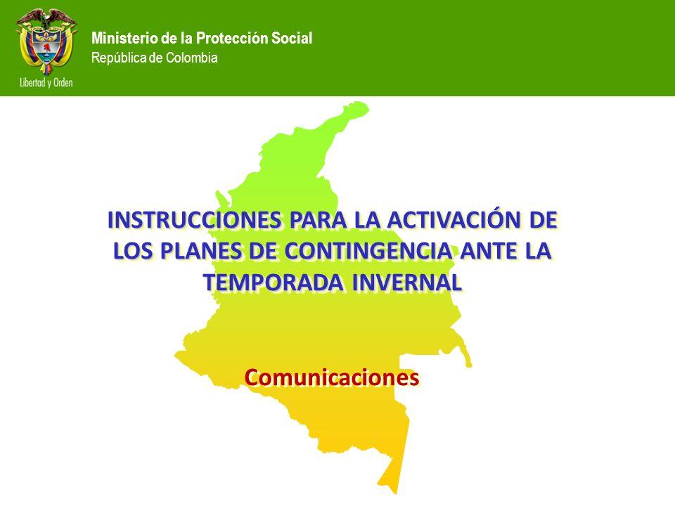 Ministerio de la Protección Social República de Colombia INSTRUCCIONES PARA LA ACTIVACIÓN DE LOS PLANES DE CONTINGENCIA ANTE LA TEMPORADA INVERNAL Comunicaciones INSTRUCCIONES PARA LA ACTIVACIÓN DE LOS PLANES DE CONTINGENCIA ANTE LA TEMPORADA INVERNAL Comunicaciones