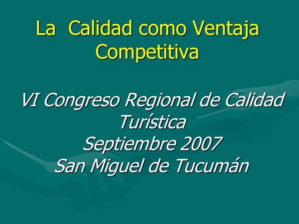 La Calidad como Ventaja Competitiva VI Congreso Regional de Calidad Turística Septiembre 2007 San Miguel de Tucumán