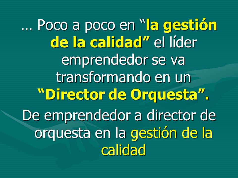 … Poco a poco en la gestión de la calidad el líder emprendedor se va transformando en un Director de Orquesta. De emprendedor a director de orquesta e