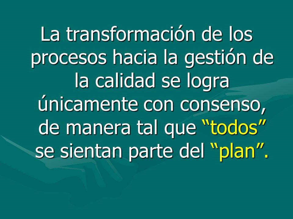 La transformación de los procesos hacia la gestión de la calidad se logra únicamente con consenso, de manera tal que todos se sientan parte del plan.