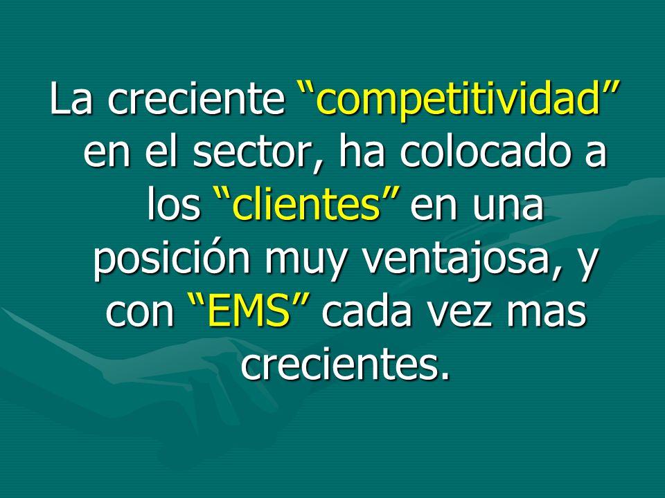 La creciente competitividad en el sector, ha colocado a los clientes en una posición muy ventajosa, y con EMS cada vez mas crecientes.