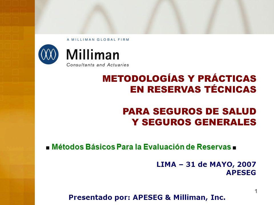 1 METODOLOGÍAS Y PRÁCTICAS EN RESERVAS TÉCNICAS PARA SEGUROS DE SALUD Y SEGUROS GENERALES LIMA – 31 de MAYO, 2007 APESEG Presentado por: APESEG & Mill
